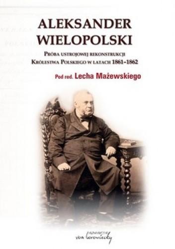 Okładka książki Aleksander Wielopolski. Próba ustrojowej rekonstrukcji Królestwa Polskiego w latach 1861 - 1862