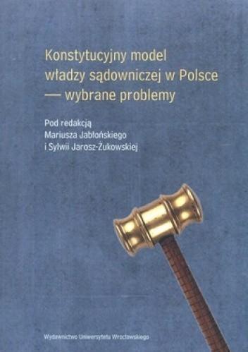 Okładka książki Konstytucyjny model władzy sądowniczej w Polsce. Wybrane problemy