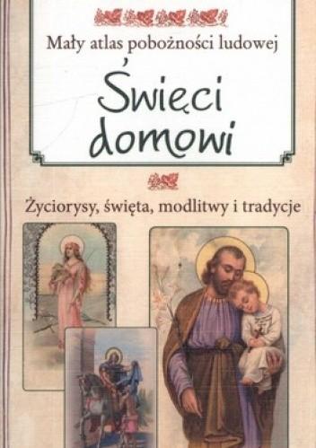 Okładka książki Mały atlas pobożności ludowej. Święci domowi. Życiorysy święta modlitwy i tradycje