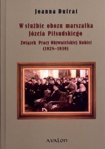 Okładka książki W służbie obozu marszałka Józefa Piłsudskiego. Związek Pracy Obywatelskiej Kobiet 1928-1939
