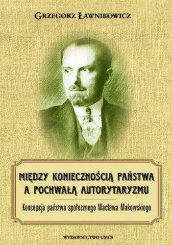 Okładka książki Między koniecznością państwa a pochwałą autorytaryzmu. Koncepcja państawa społecznego Wacława Makowskiego