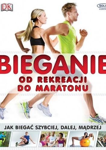 Okładka książki Bieganie. Od rekreacji do maratonu. Jak biegać szybciej, dalej, mądrzej