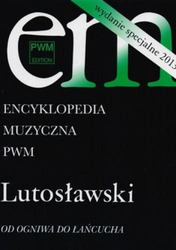 Okładka książki Encyklopedia muzyczna. Lutosławski. Od ogniwa do łańcucha