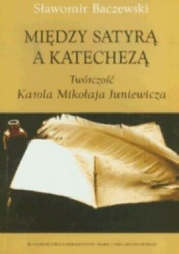 Okładka książki Między satyrą a katechezą. Twórczość Karola Mikołaja Juniewicza
