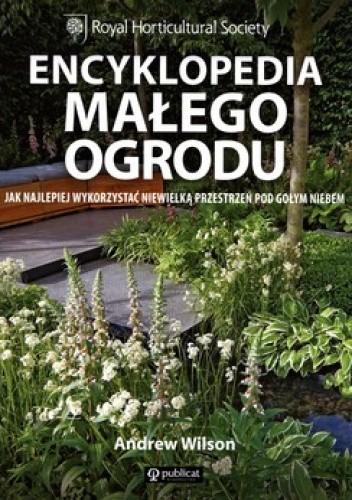 Okładka książki Encyklopedia małego ogrodu. Jak najlepiej wykorzystać niewielką przestrzeń pod gołym niebem