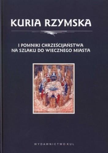 Okładka książki Kuria Rzymska i pomniki chrześcijaństwa na szlaku do wiecznego miasta