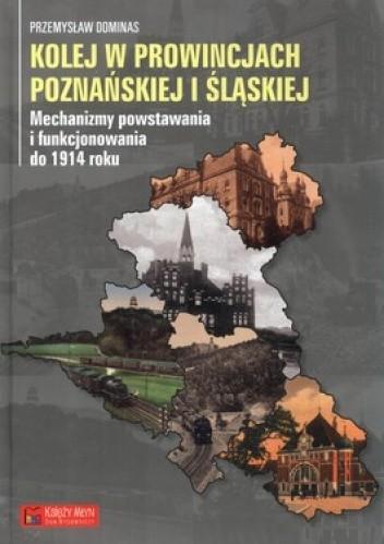 Okładka książki Kolej w prowincjach poznańskiej i śląskiej. Mechanizmy powstawania i funkcjonowania do 1914 roku