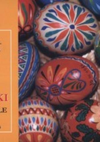 Okładka książki Pisanki sercu miłe. O ich twórcach, tajemnicach barwienia i o technikach zdobnictwa