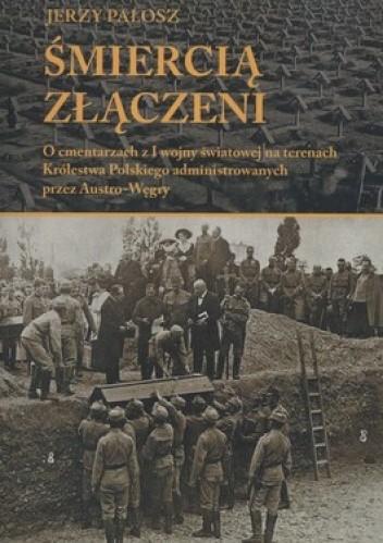 Okładka książki Śmiercią złączeni. O cmentarzach z I wojny światowej na terenach Królestwa Polskiego administrowanych przez Austro-Węgry