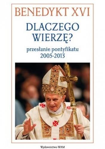 Okładka książki Dlaczego wierzę? Przesłanie pontyfikatu 2005-2013