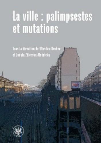 Okładka książki La ville : palimpsestes et mutations. Les representations de la ville dans les litteratures d'expression francaise apres 1980