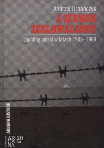 Okładka książki A jednak żeglowaliśmy. Jachting polski w latach 1945-1989