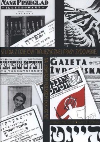 Okładka książki Studia z dziejów trójjęzycznej prasy żydowskiej na ziemiach polskich (XIX-XX w.)