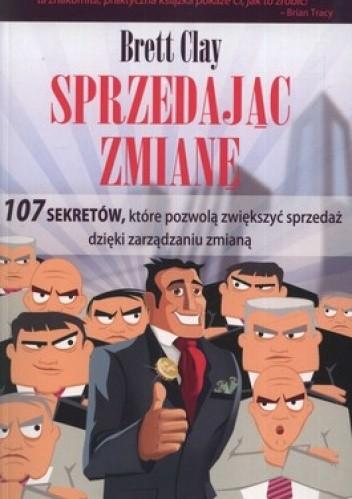 Okładka książki Sprzedając zmianę. 107 sekretów, które pozwolą zwiększyć sprzedaż dzięki zarządzaniu zmianą