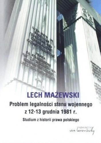 Okładka książki Problem legalności stanu wojennego z 12-13 grudnia 1981 r. Studium z historii prawa polskiego