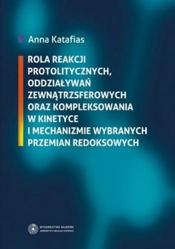 Okładka książki Rola reakcji protolitycznych, oddziaływań zewnątrzsferowych oraz kompleksowania w kinetyce i mechanizmie wybranych przemian redoksowych