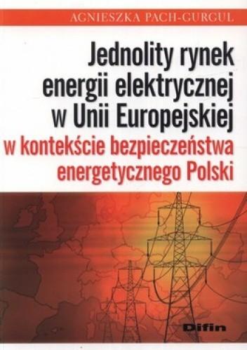 Okładka książki Jednolity rynek energii elektrycznej w Unii Europejskiej w kontekście bezpieczeństwa energetycznego Polski