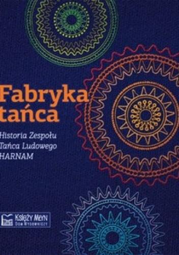 Okładka książki Fabryka tańca. Historia Zespołu Tańca Ludowego HARNAM