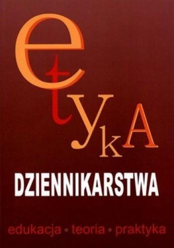 Okładka książki Etyka dziennikarstwa. Edukacja, teoria, praktyka