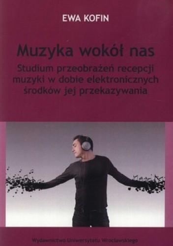 Okładka książki Muzyka wokół nas. Studium przeobrażeń recepcji muzyki w dobie elektronicznych środków jej przekazywania