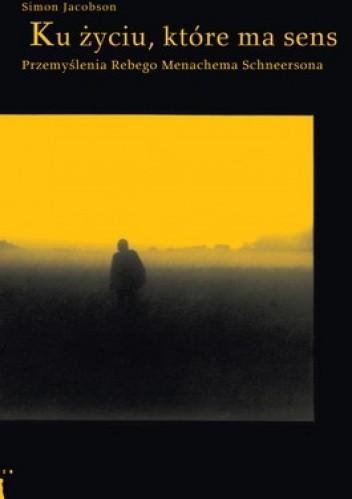 Okładka książki Ku życiu, które ma sens. Przemyślenia Rebego Menachema Schneersona