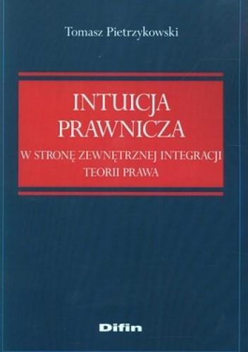Okładka książki Intuicja prawnicza. W stronę zewnętrznej integracji teorii prawa