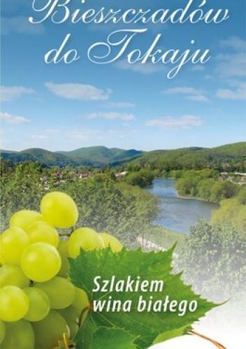 Okładka książki Od Bieszczadów do Tokaju. Szlakiem wina białego. Przewodnik