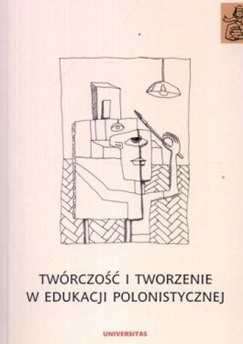 Okładka książki Twórczość i tworzenie w edukacji polonistycznej