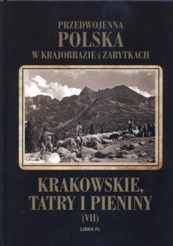 Okładka książki Przedwojenna Polska w krajobrazie i zabytkach. Tom 7. Krakowskie, Tatry i Pieniny