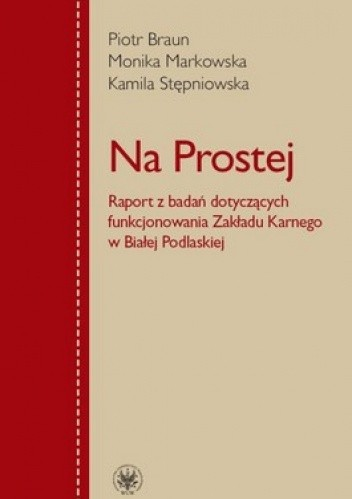 Okładka książki Na Prostej. Raport z badań dotyczących funkcjonowania Zakładu Karnego w Białej Podlaskiej