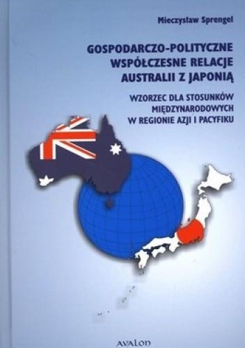 Okładka książki Gospodarczo - polityczne współczesne relacje Australii z Japonią. Wzorzec dla stosunków międzynarodowych w regionie Azji i Pacyfiku