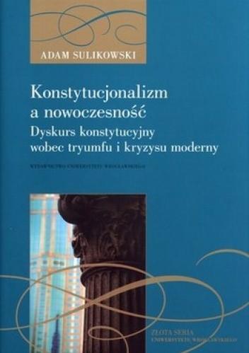 Okładka książki Konstytucjonalizm a nowoczesność. Dyskurs konstytucyjny wobec tryumfu i kryzysu moderny
