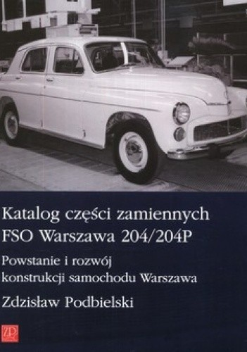 Okładka książki Katalog części zamiennych FSO Warszawa 204/204P. Powstanie i rozwój konstrukcji samochodu Warszawa