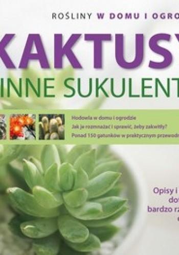 Okładka książki Kaktusy i inne sukulenty. Rośliny w domu i ogrodzie. Niezwykły świat sukulentów