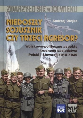 Okładka książki Niedoszły sojusznik czy trzeci agresor? Wojskowo-polityczne aspekty trudnego sąsiedztwa Polski i Słowacji 1918-1939