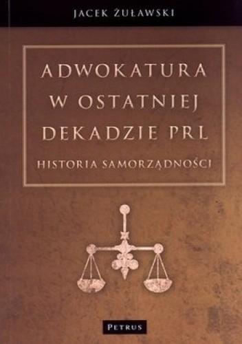 Okładka książki Adwokatura w ostatniej dekadzie PRL. Historia samorządności