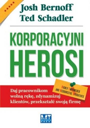 Okładka książki Korporacyjni Herosi. Daj pracownikom wolną rękę, zdynamizuj klientów, przekształć swoją firmę
