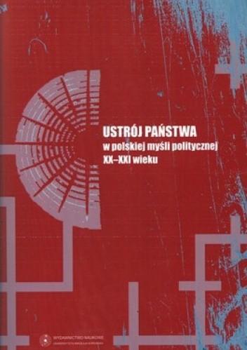 Okładka książki Ustrój państwa w polskiej myśli politycznej XX-XXI wieku