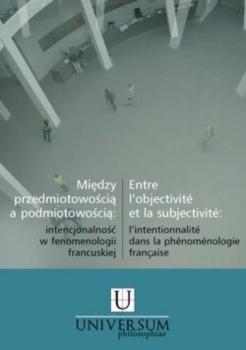 Okładka książki Między przedmiotowością a podmiotowością. Intencjonalność w fenomenologii francuskiej
