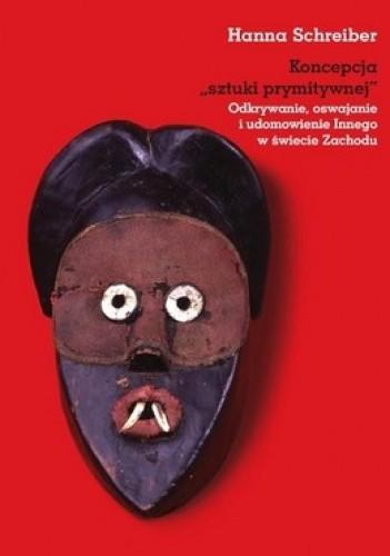 Okładka książki Koncepcja sztuki prymitywnej. Odkrywanie, oswajanie i udomowienie Innego w świecie Zachodu