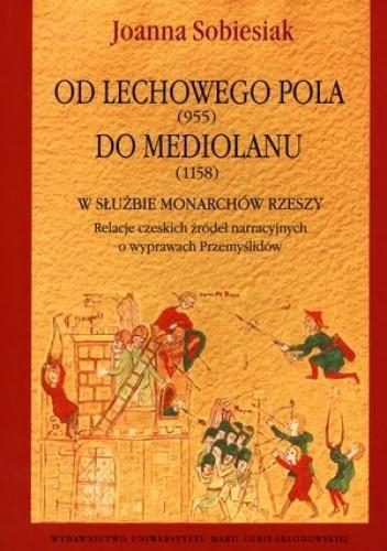 Okładka książki Od Lechowego Pola (955) do Mediolanu (1158). W służbie monarchów Rzeszy. Relacje czeskich źródeł narracyjnych o wyprawach Przemyślidów