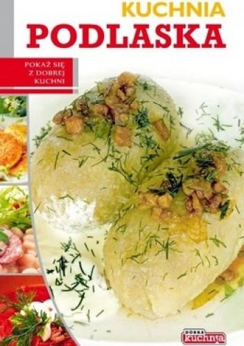 Okładka książki Kuchnia podlaska. Pokaż się z dobrej kuchni