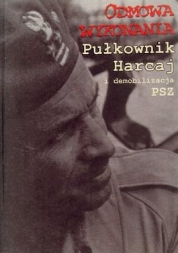 Okładka książki Odmowa wykonania. Pułkownik Harcaj i demobilizacja PSZ