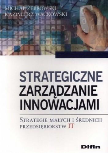 Okładka książki Strategiczne zarządzanie innowacjami. Strategie małych i średnich przedsiębiorstw IT