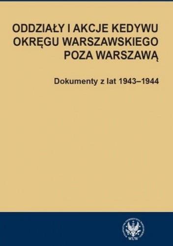 Okładka książki Oddziały i akcje Kedywu Okręgu Warszawskiego poza Warszawą. Dokumenty z lat 1943-1944