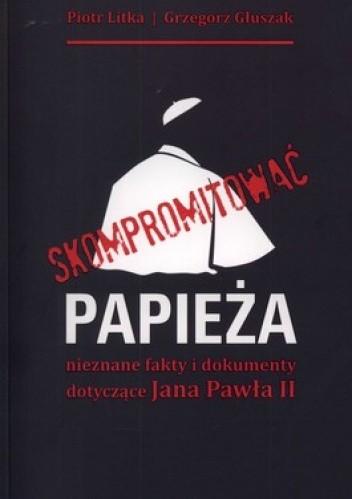 Okładka książki Skompromitować papieża. Nieznane fakty i dokumenty dotyczące Jana Pawła II