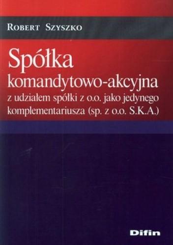 Okładka książki Spółka komandytowo-akcyjna z udziałem spółki z o.o. jako jedynego komplementariusza (sp. z o.o. S.K.A.)