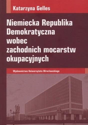 Okładka książki Niemiecka Republika Demokratyczna wobec zachodnich mocarstw okupacyjnych