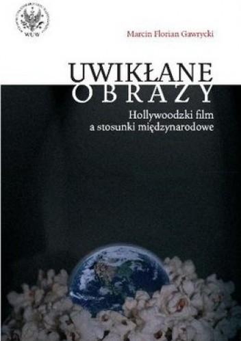 Okładka książki Uwikłane obrazy. Hollywoodzki film a stosunki międzynarodowe