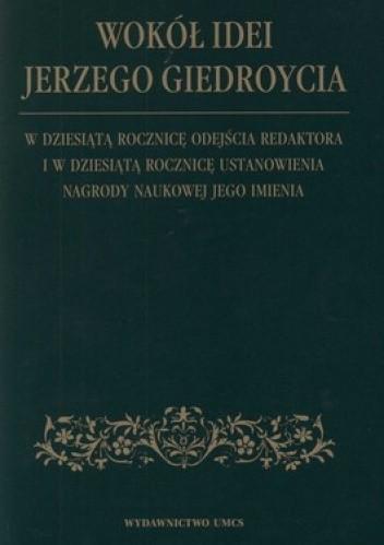 Okładka książki Wokół idei Jerzego Giedroycia. W dziesiątą rocznicę odejścia redaktora i w dziesiątą rocznicę ustanowienia nagrody naukowej jego imienia